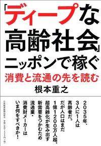 「ディープな高齢社会」ニッポンで稼ぐ―消費と流通の先を読む